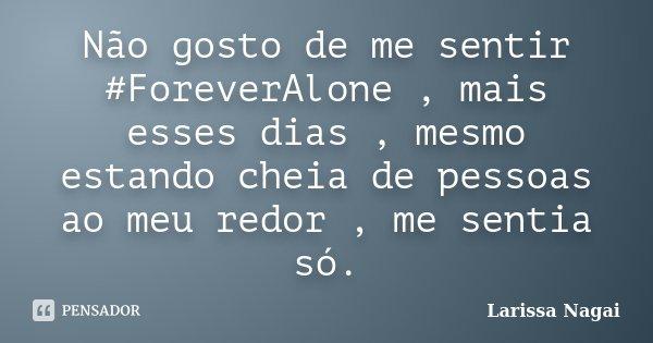 Não gosto de me sentir #ForeverAlone , mais esses dias , mesmo estando cheia de pessoas ao meu redor , me sentia só.... Frase de Larissa Nagai.