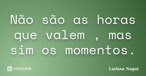 Não são as horas que valem , mas sim os momentos.... Frase de Larissa Nagai.