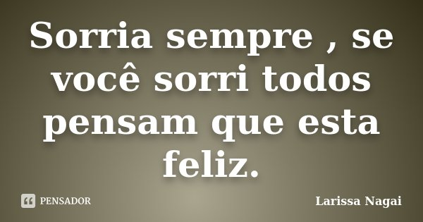 Sorria sempre , se você sorri todos pensam que esta feliz.... Frase de Larissa Nagai.