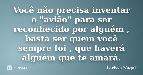 """Você não precisa inventar o """"avião"""" para ser reconhecido por alguém , basta ser quem você sempre foi , que haverá alguém que te amará.... Frase de Larissa Nagai."""