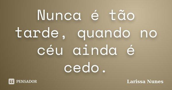 Nunca é tão tarde, quando no céu ainda é cedo.... Frase de Larissa Nunes.