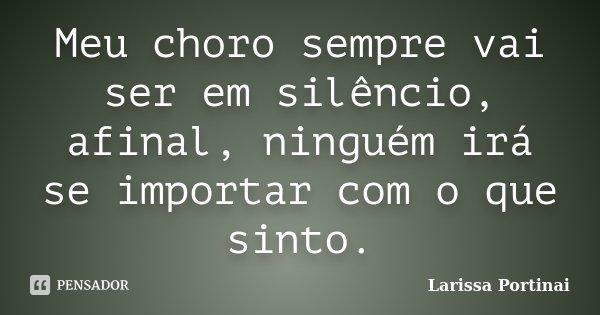 Meu choro sempre vai ser em silêncio, afinal, ninguém irá se importar com o que sinto.... Frase de Larissa Portinai.