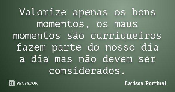 Valorize apenas os bons momentos, os maus momentos são curriqueiros fazem parte do nosso dia a dia mas não devem ser considerados.... Frase de Larissa Portinai.