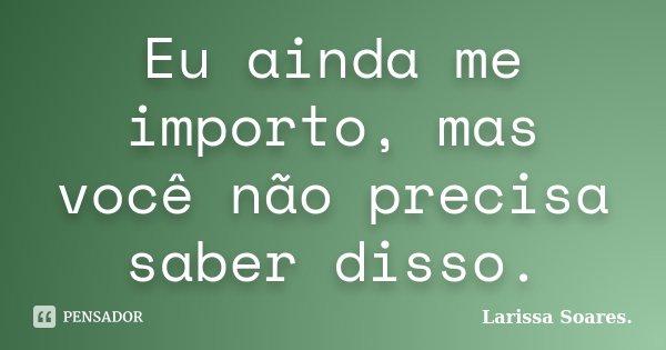 Eu ainda me importo, mas você não precisa saber disso.... Frase de Larissa Soares..