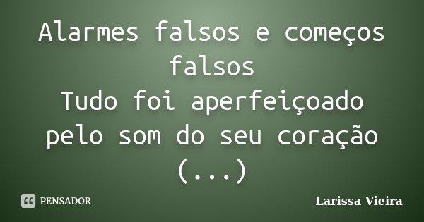 Alarmes falsos e começos falsos Tudo foi aperfeiçoado pelo som do seu coração (...)... Frase de Larissa Vieira.