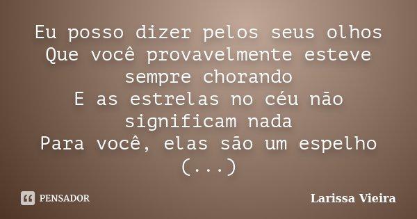 Eu posso dizer pelos seus olhos Que você provavelmente esteve sempre chorando E as estrelas no céu não significam nada Para você, elas são um espelho (...)... Frase de Larissa Vieira.
