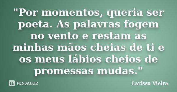 """""""Por momentos, queria ser poeta. As palavras fogem no vento e restam as minhas mãos cheias de ti e os meus lábios cheios de promessas mudas.""""... Frase de Larissa Vieira."""