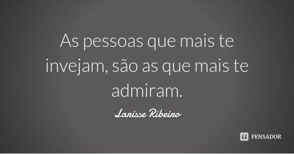 As pessoas que mais te invejam, são as que mais te admiram.... Frase de Larisse Ribeiro.
