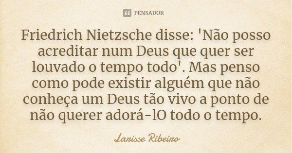 Friedrich Nietzsche disse: 'Não posso acreditar num Deus que quer ser louvado o tempo todo'. Mas penso como pode existir alguém que não conheça um Deus tão vivo... Frase de Larisse Ribeiro.