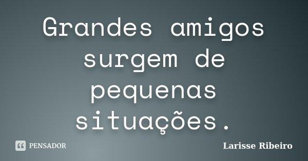 Grandes amigos surgem de pequenas situações.... Frase de Larisse Ribeiro.