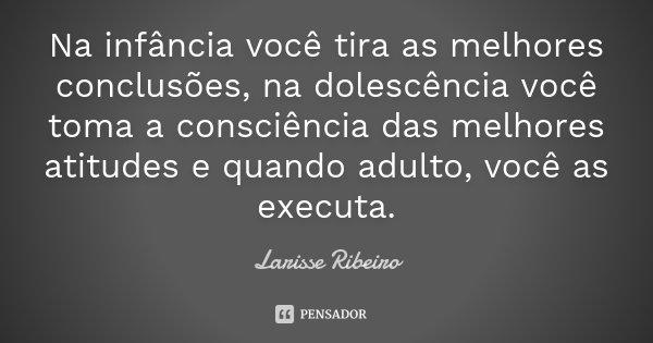 Na infância você tira as melhores conclusões, na dolescência você toma a consciência das melhores atitudes e quando adulto, você as executa.... Frase de Larisse Ribeiro.