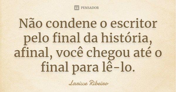 Não condene o escritor pelo final da história, afinal, você chegou até o final para lê-lo.... Frase de Larisse Ribeiro.