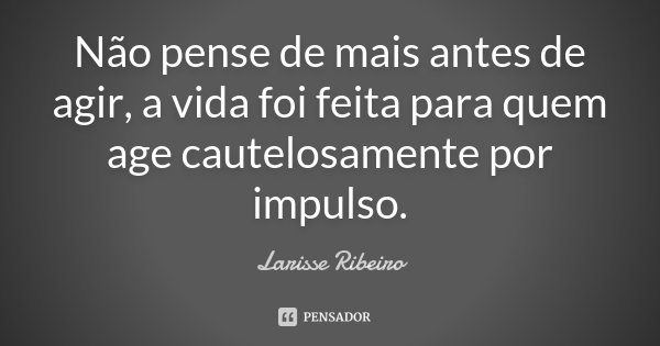 Não pense de mais antes de agir, a vida foi feita para quem age cautelosamente por impulso.... Frase de Larisse Ribeiro.