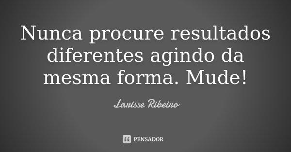 Nunca procure resultados diferentes agindo da mesma forma. Mude!... Frase de Larisse Ribeiro.
