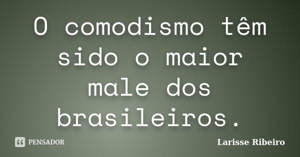 O comodismo têm sido o maior male dos brasileiros.... Frase de Larisse Ribeiro.
