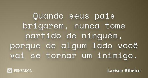 Quando seus pais brigarem, nunca tome partido de ninguém, porque de algum lado você vai se tornar um inimigo.... Frase de Larisse Ribeiro.