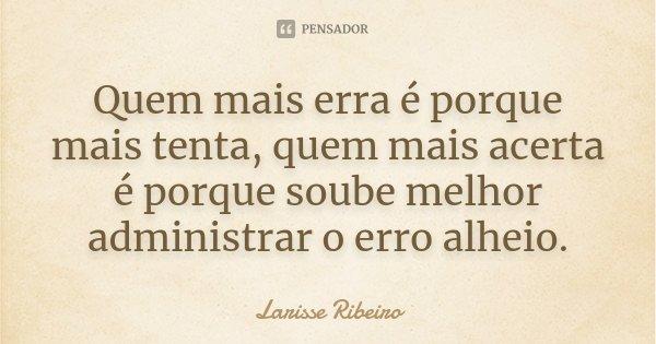 Quem mais erra é porque mais tenta, quem mais acerta é porque soube melhor administrar o erro alheio.... Frase de Larisse Ribeiro.
