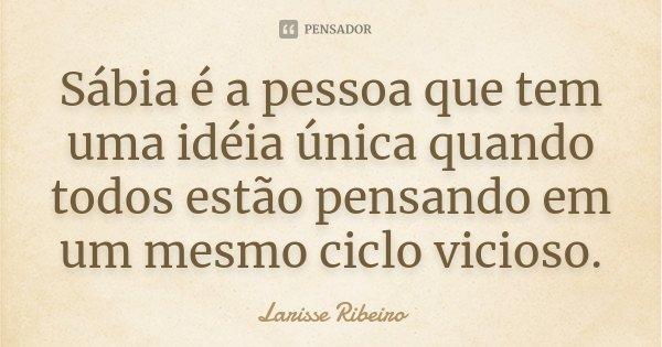 Sábia é a pessoa que tem uma idéia única quando todos estão pensando em um mesmo ciclo vicioso.... Frase de Larisse Ribeiro.