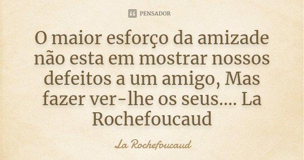 O maior esforço da amizade não esta em mostrar nossos defeitos a um amigo, Mas fazer ver-lhe os seus.... La Rochefoucaud... Frase de La Rochefoucaud.