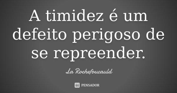 A timidez é um defeito perigoso de se repreender.... Frase de La Rochefoucauld.