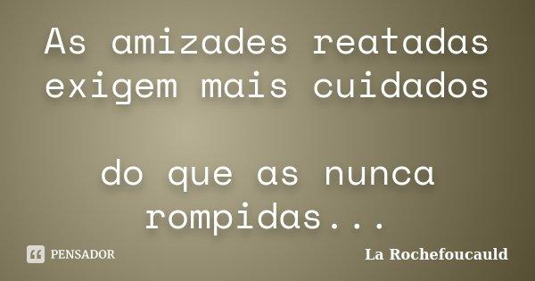 As amizades reatadas exigem mais cuidados do que as nunca rompidas...... Frase de La Rochefoucauld.