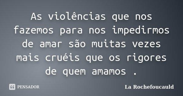 As violências que nos fazemos para nos impedirmos de amar são muitas vezes mais cruéis que os rigores de quem amamos .... Frase de La Rochefoucauld.