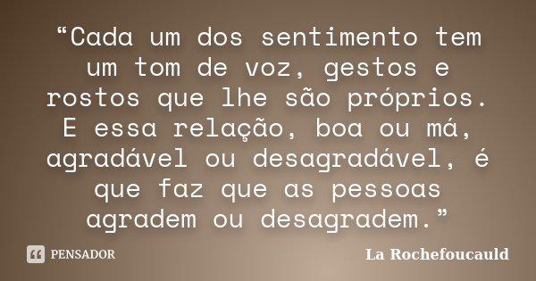"""""""Cada um dos sentimento tem um tom de voz, gestos e rostos que lhe são próprios. E essa relação, boa ou má, agradável ou desagradável, é que faz que as pessoas ... Frase de La Rochefoucauld."""
