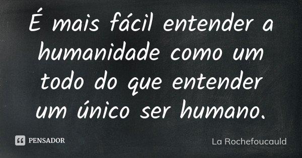 É mais fácil entender a humanidade como um todo do que entender um único ser humano.... Frase de La Rochefoucauld.