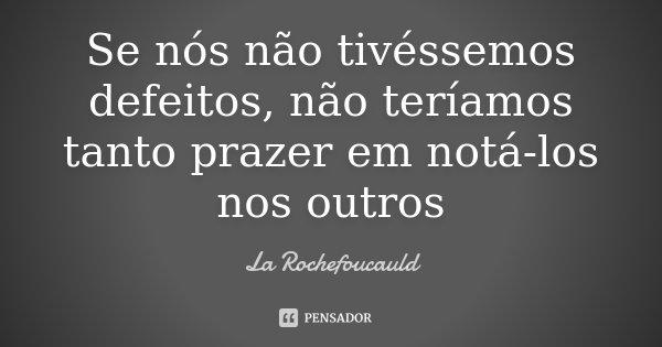 Se nós não tivéssemos defeitos, não teríamos tanto prazer em notá-los nos outros... Frase de La Rochefoucauld.