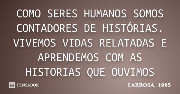 COMO SERES HUMANOS SOMOS CONTADORES DE HISTÓRIAS. VIVEMOS VIDAS RELATADAS E APRENDEMOS COM AS HISTORIAS QUE OUVIMOS... Frase de LARROSA, 1995.
