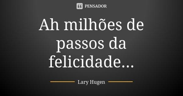Ah milhões de passos da felicidade...... Frase de Lary Hugen.