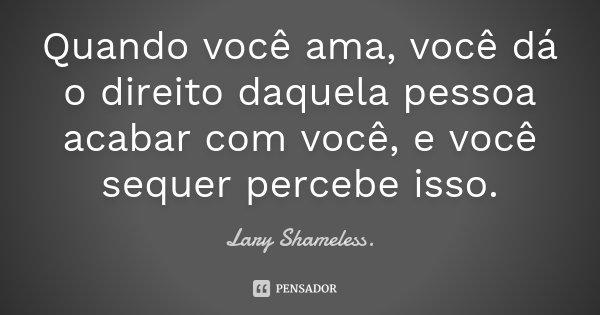 Quando você ama, você dá o direito daquela pessoa acabar com você, e você sequer percebe isso.... Frase de Lary Shameless..