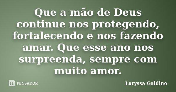 Que a mão de Deus continue nos protegendo, fortalecendo e nos fazendo amar. Que esse ano nos surpreenda, sempre com muito amor.... Frase de Laryssa Galdino.