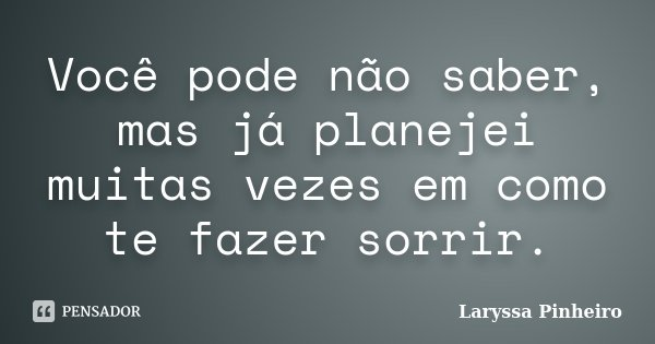Você pode não saber, mas já planejei muitas vezes em como te fazer sorrir.... Frase de Laryssa Pinheiro.