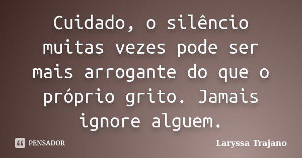 Cuidado, o silêncio muitas vezes pode ser mais arrogante do que o próprio grito. Jamais ignore alguem.... Frase de Laryssa Trajano.