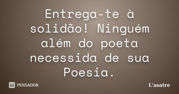 Entrega-te à solidão! Ninguém além do poeta necessida de sua Poesia.... Frase de L'asatre.