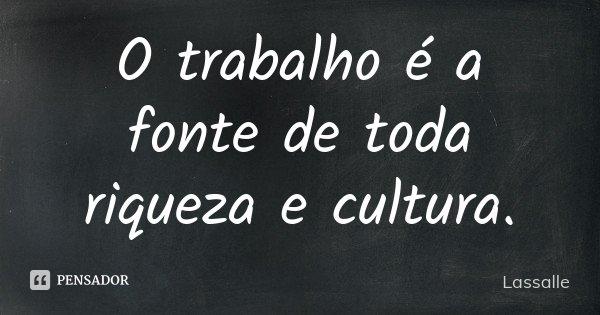 O trabalho é a fonte de toda riqueza e cultura.... Frase de Lassalle.
