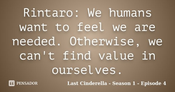 Rintaro: We humans want to feel we are needed. Otherwise, we can't find value in ourselves.... Frase de Last Cinderella - Season 1 - Episode 4.