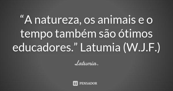"""""""A natureza, os animais e o tempo também são ótimos educadores."""" Latumia (W.J.F.)... Frase de Latumia.."""