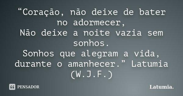 """""""Coração, não deixe de bater no adormecer, Não deixe a noite vazia sem sonhos. Sonhos que alegram a vida, durante o amanhecer."""" Latumia (W.J.F.)... Frase de Latumia.."""
