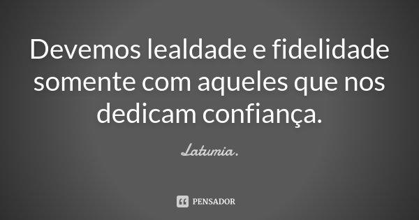"""""""Devemos lealdade e fidelidade somente com aqueles que nos dedicam confiança."""" Latumia (W.J.F.)... Frase de Latumia.."""