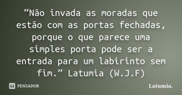 """""""Não invada as moradas que estão com as portas fechadas, porque o que parece uma simples porta pode ser a entrada para um labirinto sem fim."""" Latumia (W.J.F)... Frase de Latumia."""