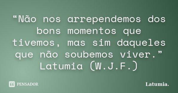"""""""Não nos arrependemos dos bons momentos que tivemos, mas sim daqueles que não soubemos viver."""" Latumia (W.J.F.)... Frase de Latumia."""