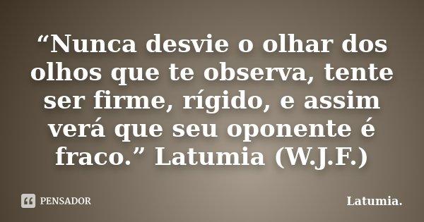 """""""Nunca desvie o olhar dos olhos que te observa, tente ser firme, rígido, e assim verá que seu oponente é fraco."""" Latumia (W.J.F.)... Frase de Latumia.."""