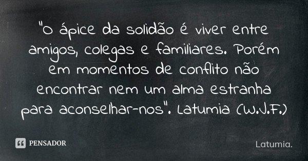 """""""O ápice da solidão é viver entre amigos, colegas e familiares. Porém em momentos de conflito não encontrar nem um alma estranha para aconselhar-nos"""". Latumia (... Frase de Latumia.."""