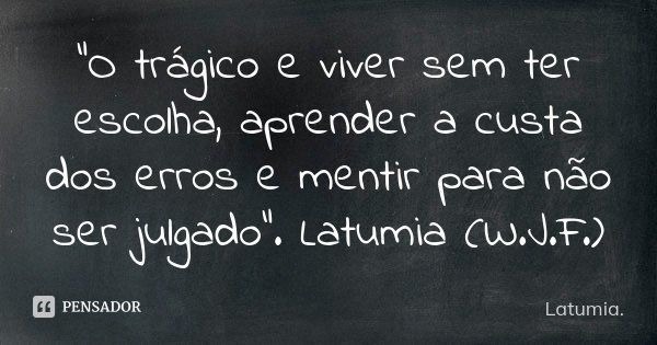 """""""O trágico e viver sem ter escolha, aprender a custa dos erros e mentir para não ser julgado"""". Latumia (W.J.F.)... Frase de Latumia.."""