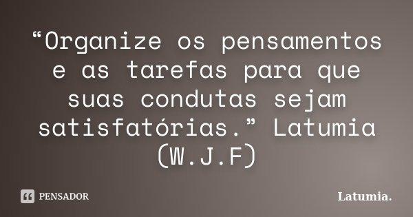 """""""Organize os pensamentos e as tarefas para que suas condutas sejam satisfatórias."""" Latumia (W.J.F)... Frase de Latumia.."""