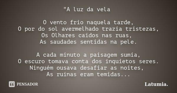 """""""A luz da vela O vento frio naquela tarde, O por do sol avermelhado trazia tristezas, Os Olhares caídos nas ruas, As saudades sentidas na pele. A cada minu... Frase de Latumia.."""
