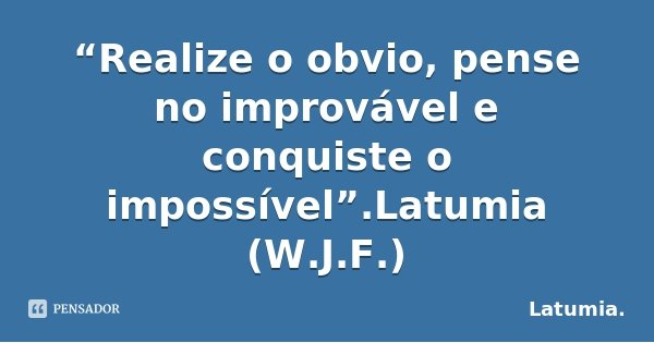 """""""Realize o obvio, pense no improvável e conquiste o impossível"""".Latumia (W.J.F.)... Frase de Latumia.."""