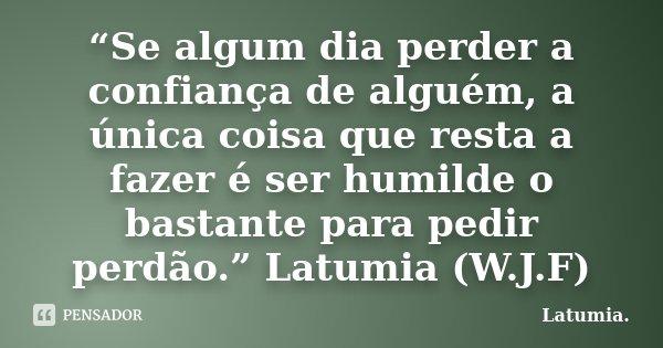"""""""Se algum dia perder a confiança de alguém, a única coisa que resta a fazer é ser humilde o bastante para pedir perdão."""" Latumia (W.J.F)... Frase de Latumia.."""